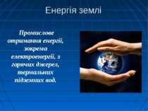 Енергія землі Промислове отримання енергії, зокрема електроенергії, з гарячи...