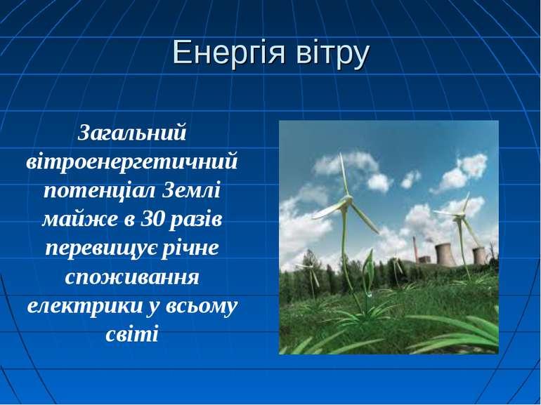 Енергія вітру Загальний вітроенергетичний потенціал Землі майже в 30 разів пе...