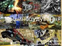 Машинобудування Підготувала Ніконенко Єлизавета