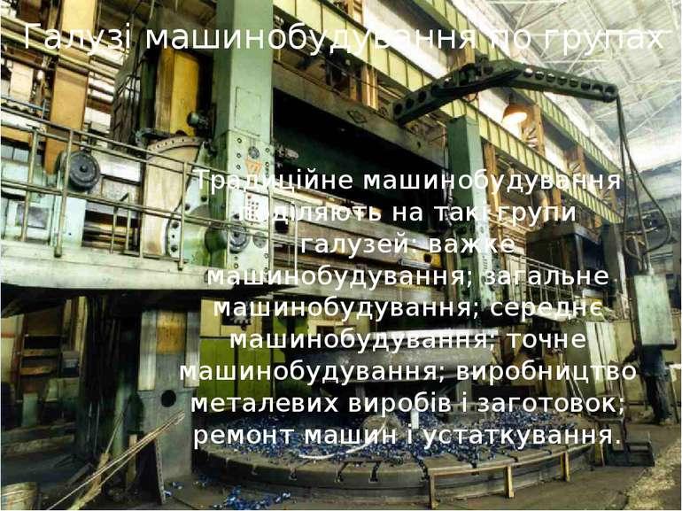 Галузі машинобудування по групах Традиційне машинобудування поділяють на такі...