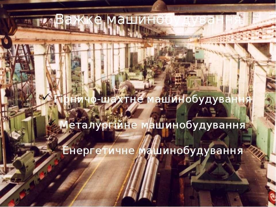 Важке машинобудування Гірничо-шахтне машинобудування Металургійне машинобудув...