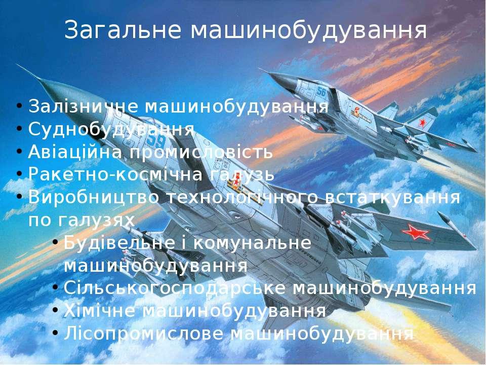 Загальне машинобудування Залізничне машинобудування Суднобудування Авіаційна ...