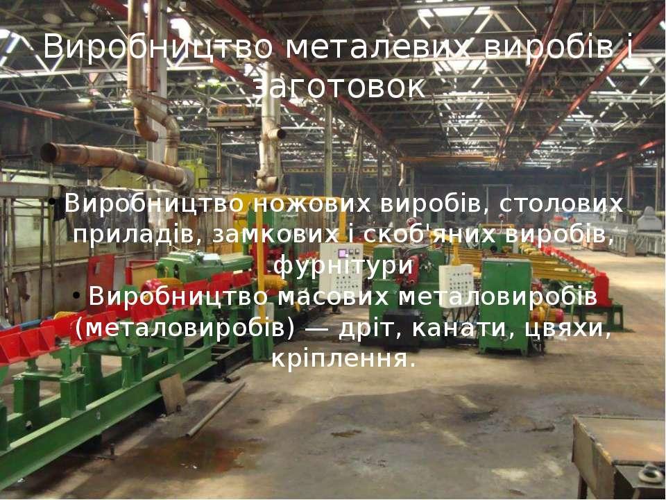 Виробництво металевих виробів і заготовок Виробництво ножових виробів, столов...
