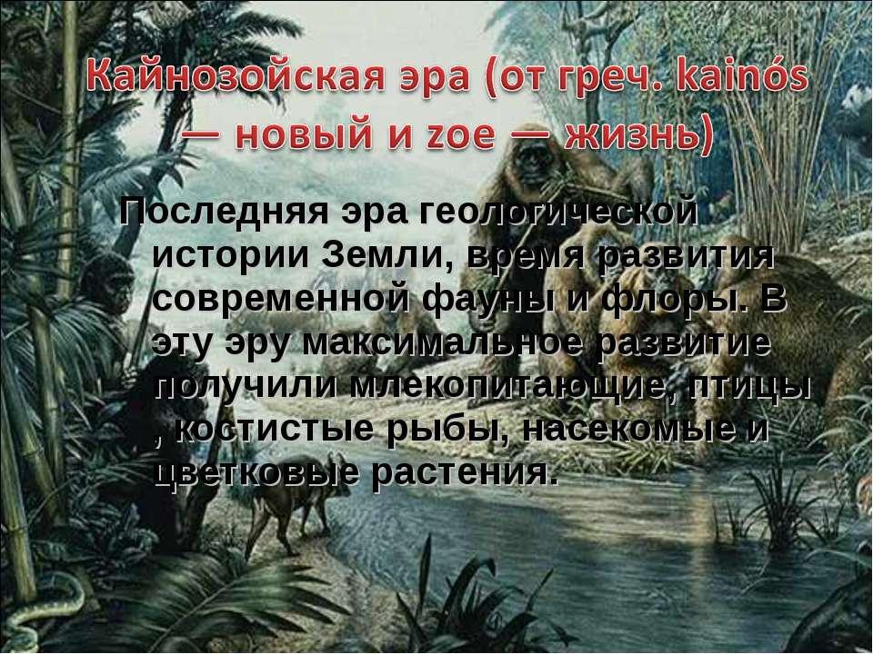 Последняя эра геологической истории Земли, время развития современной фауны и...