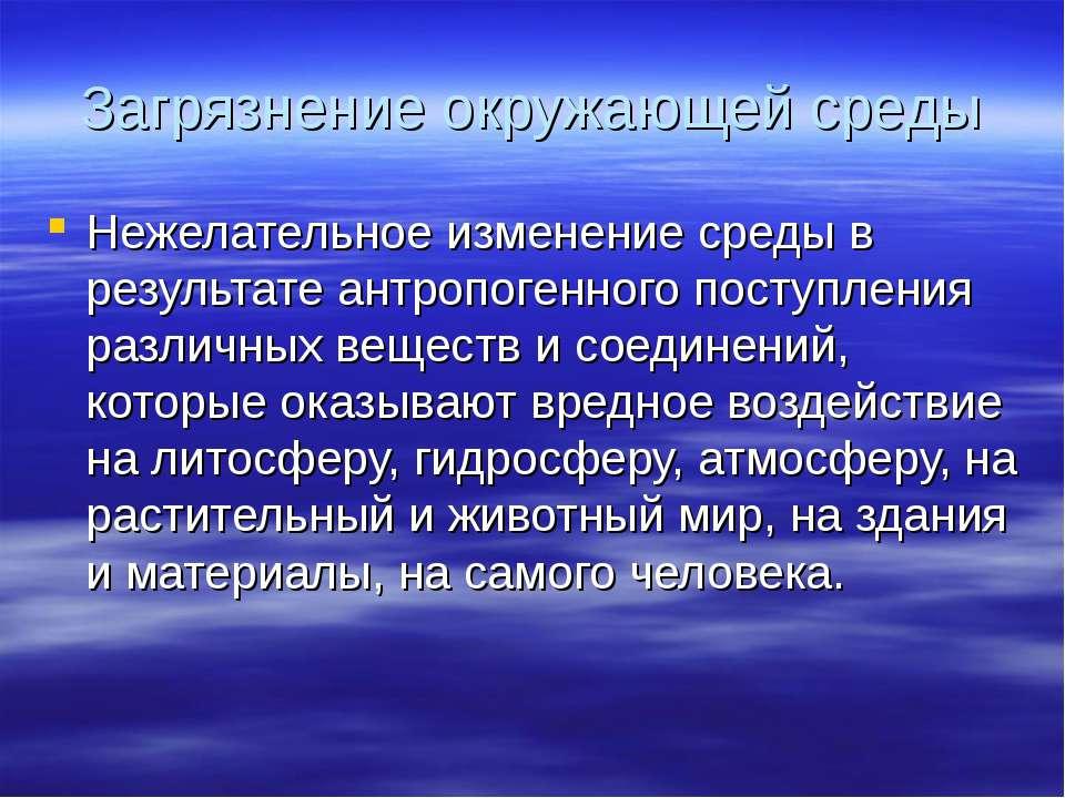 Загрязнение окружающей среды Нежелательное изменение среды в результате антро...
