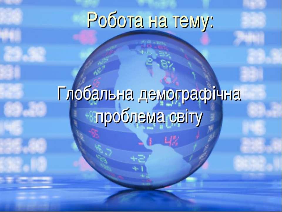 Робота на тему: Глобальна демографічна проблема світу