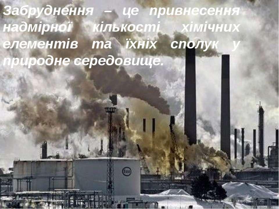 Забруднення – це привнесення надмірної кількості хімічних елементів та їхніх ...