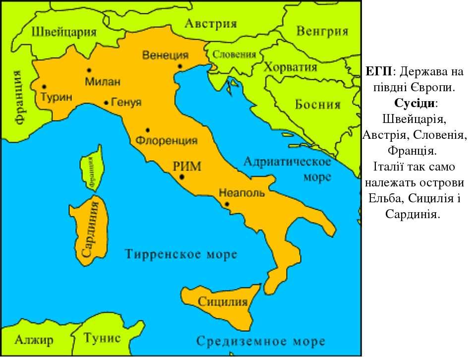ЕГП: Держава на півдні Європи. Сусіди: Швейцарія, Австрія, Словенія, Франція....