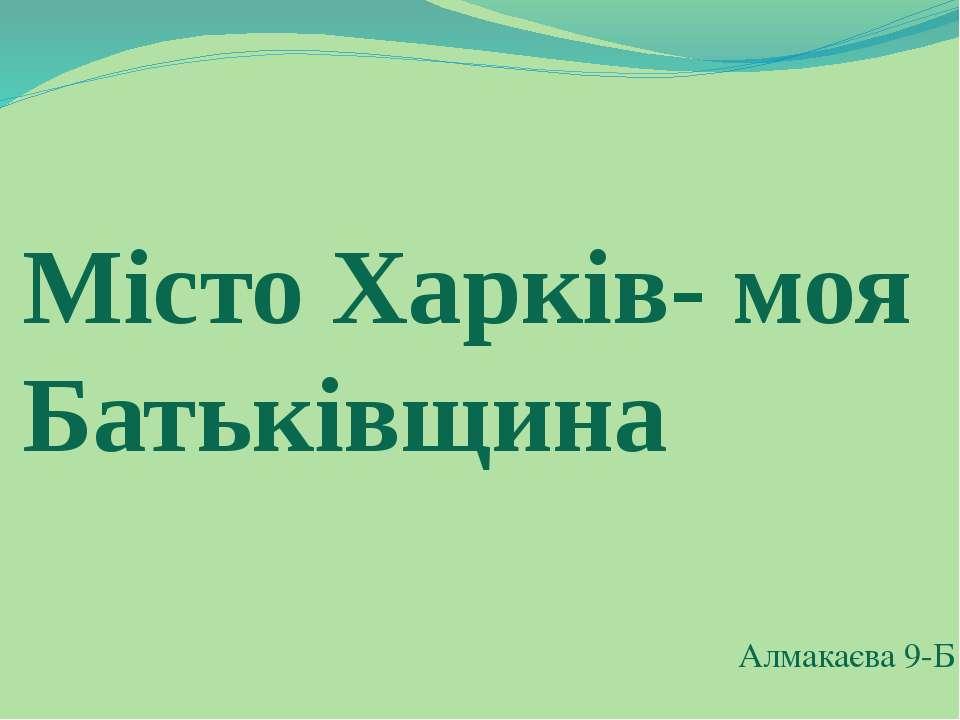 Місто Харків- моя Батьківщина Алмакаєва 9-Б