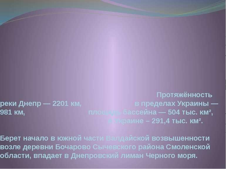 Протяжённость реки Днепр— 2201 км, в пределах Украины— 981км, площадь басс...
