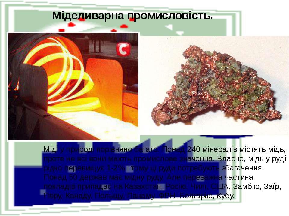 Міделиварна промисловість.  Міді у природі порівняно багато. Понад 240 мінер...