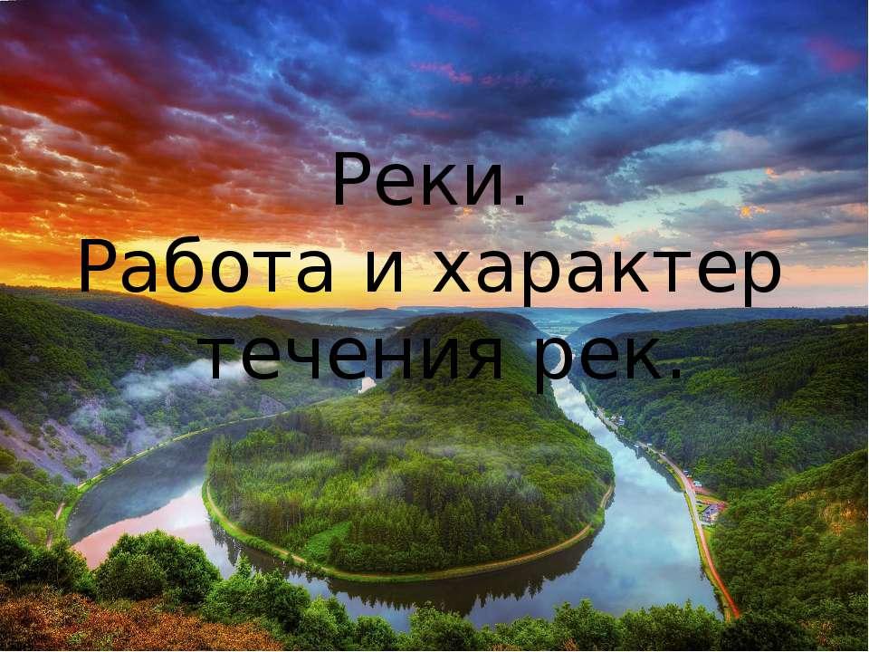 Реки. Работа и характер течения рек.