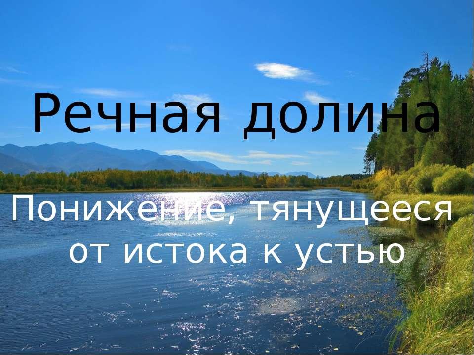Речная долина Понижение, тянущееся от истока к устью