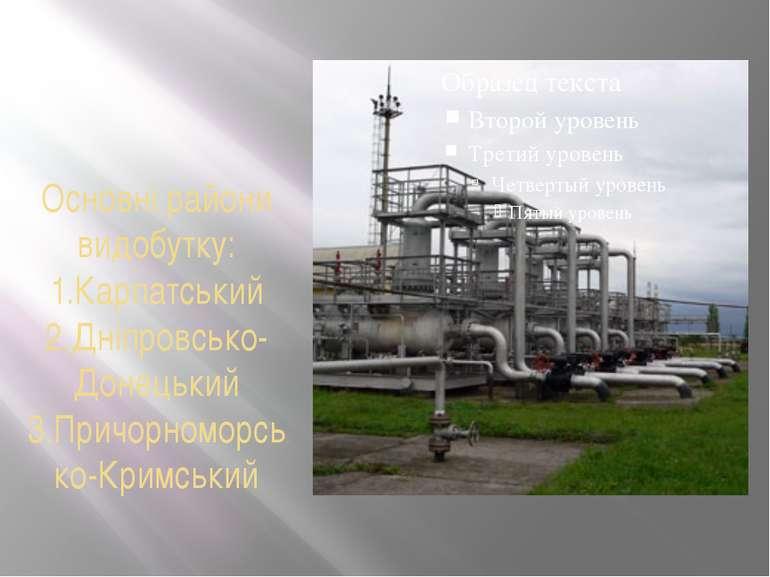 Основні райони видобутку: 1.Карпатський 2.Дніпровсько-Донецький 3.Причорномор...