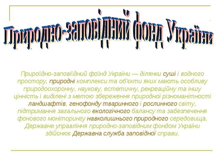 Приро дно-запові дний фо нд України— ділянки суші і водного простору, природ...