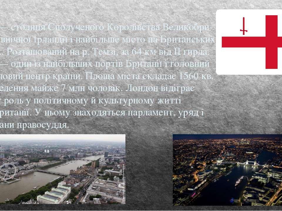 Лондон — столиця Сполученого Королівства Великобри танії і Північної Ірландії...