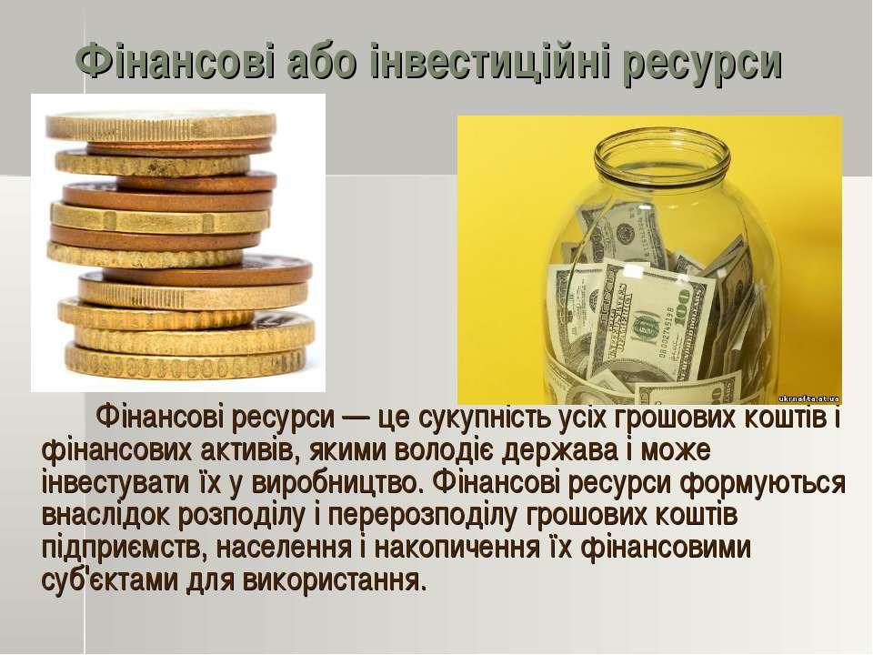 Фінансові або інвестиційні ресурси Фінансові ресурси — це сукупність усіх гро...