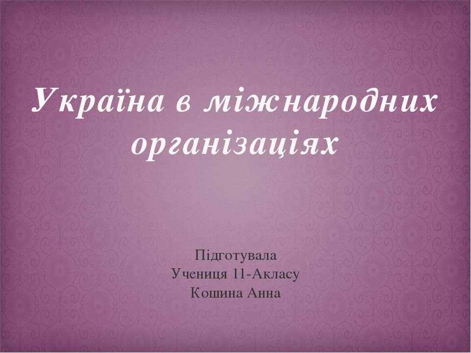 Україна в міжнародних організаціях Підготувала Учениця 11-Акласу Кошина Анна