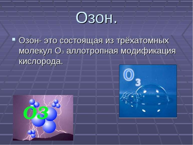 Озон. Озон- это состоящая из трёхатомных молекул О3 аллотропная модификация к...
