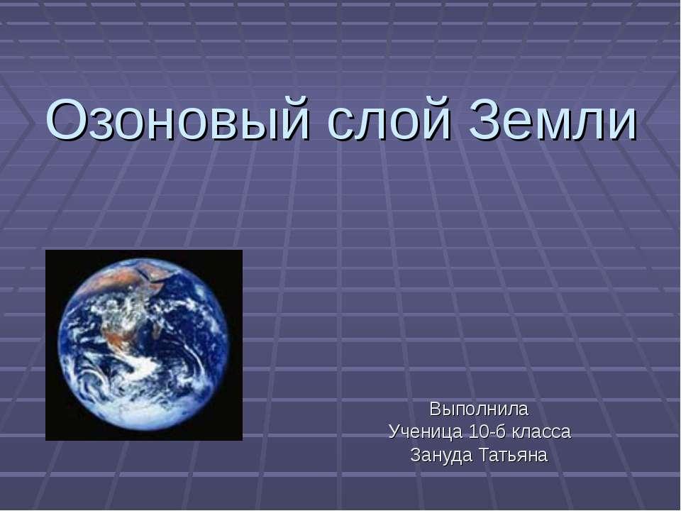 Озоновый слой Земли Выполнила Ученица 10-б класса Зануда Татьяна