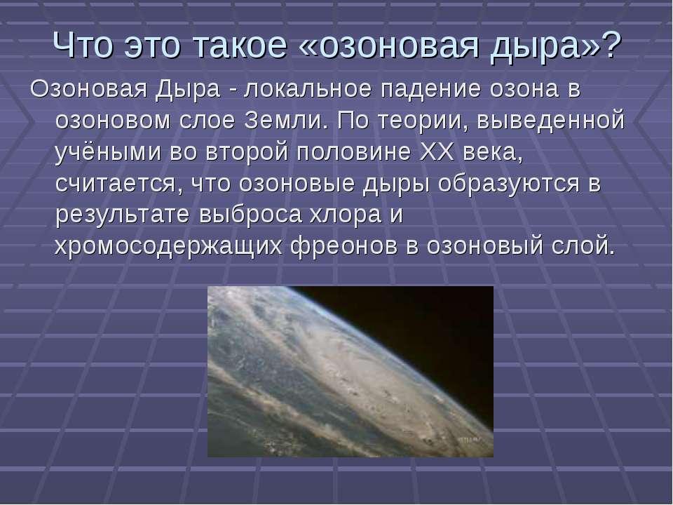 Что это такое «озоновая дыра»? Озоновая Дыра - локальное падение озона в озон...