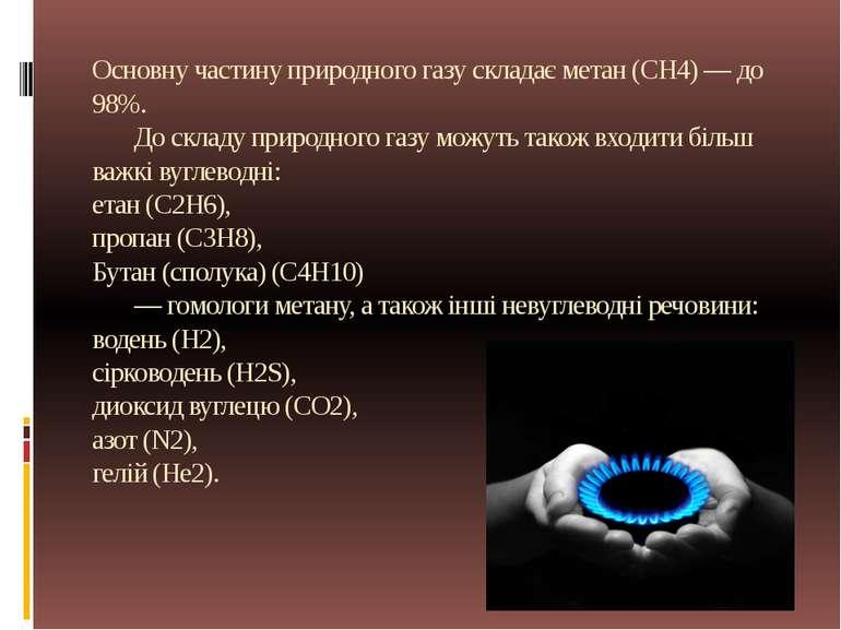Основну частину природного газу складаєметан(CH4)— до 98%. До складу приро...