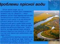 Проблеми прісної води Об'єм прісної води, що є в розпорядженні людини для спо...