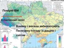 Атлантичний океан Помірні ВМ Взимку і восени забезпечують Пасмурну погоду із ...