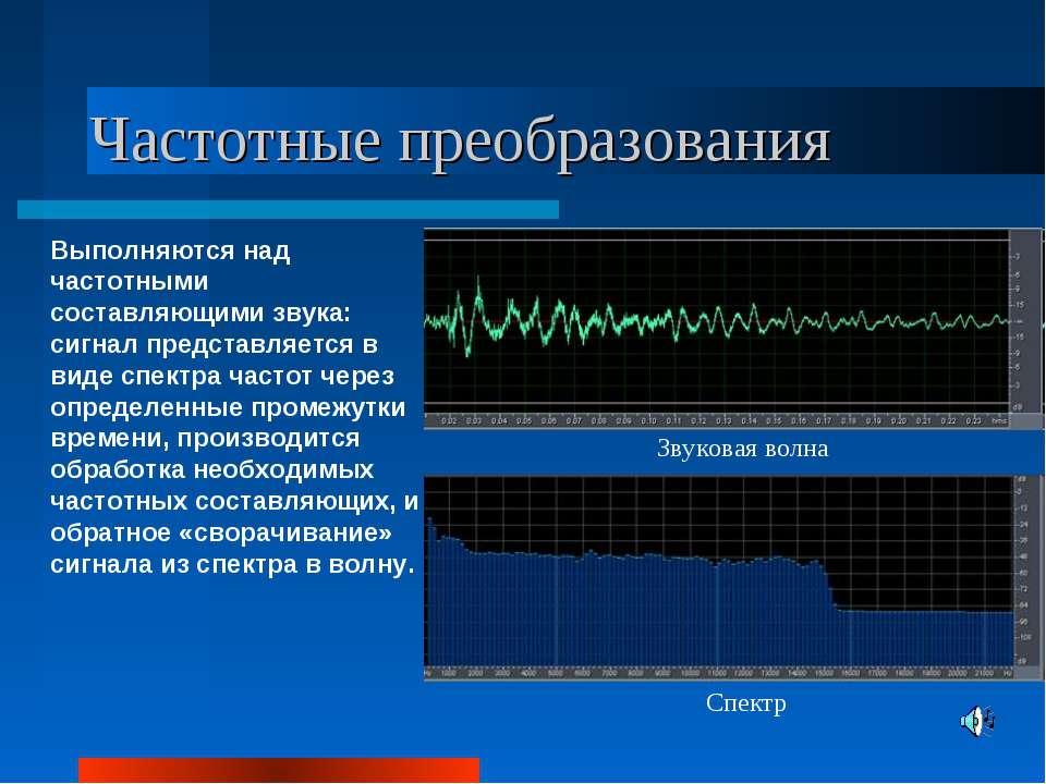 Частотные преобразования Выполняются над частотными составляющими звука: сигн...