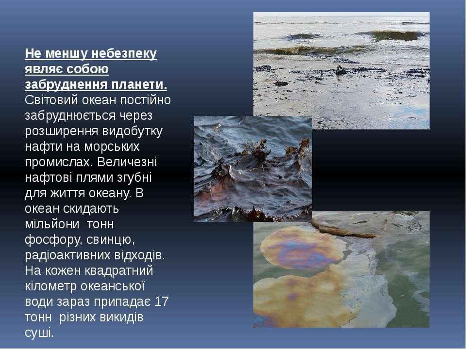 Не меншу небезпеку являє собою забруднення планети. Світовий океан постійно з...