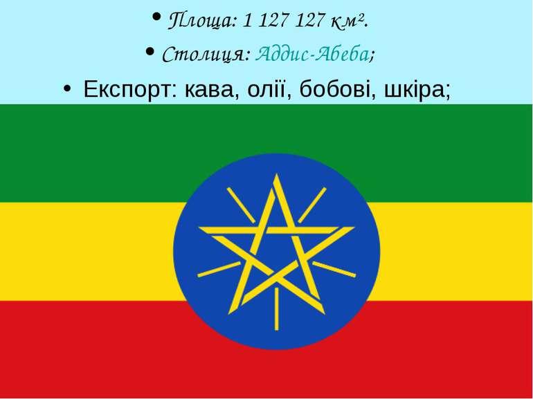 Площа: 1 127 127 км². Столиця: Аддис-Абеба; Експорт: кава, олії, бобові, шкіра;