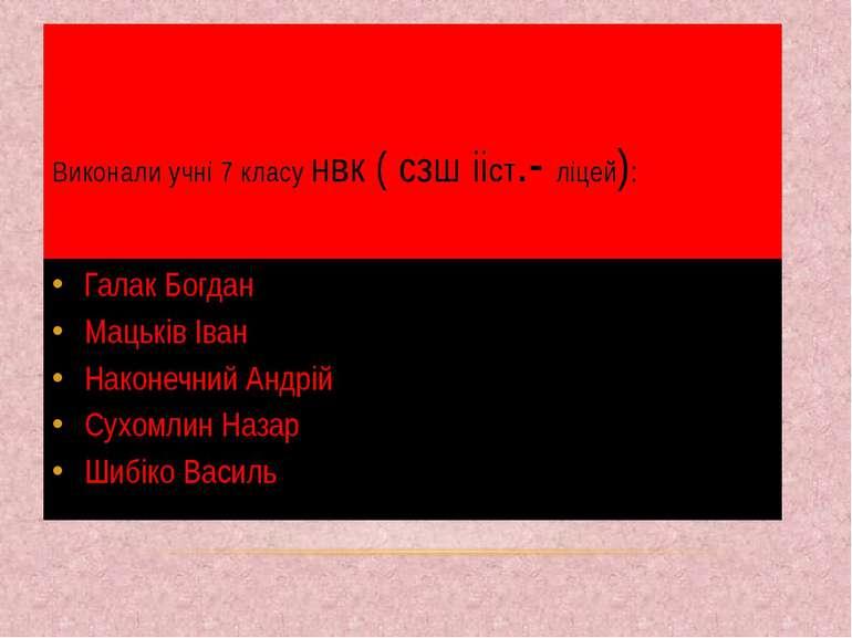 Виконали учні 7 класу нвк ( сзш ііст.- ліцей): Галак Богдан Мацьків Іван Нако...