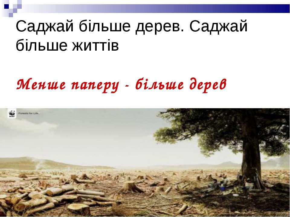 Саджай більше дерев. Саджай більше життів Менше паперу - більше дерев