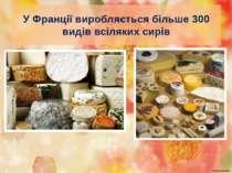 У Франції виробляється більше 300 видів всіляких сирів