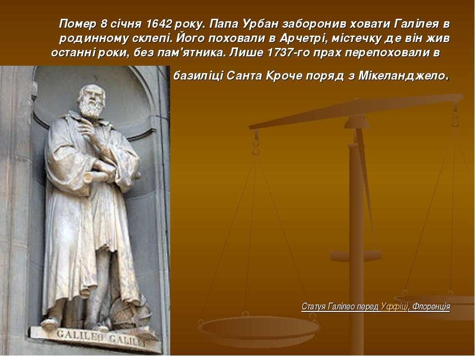 Помер 8 січня 1642 року. Папа Урбан заборонив ховати Галілея в родинному скле...