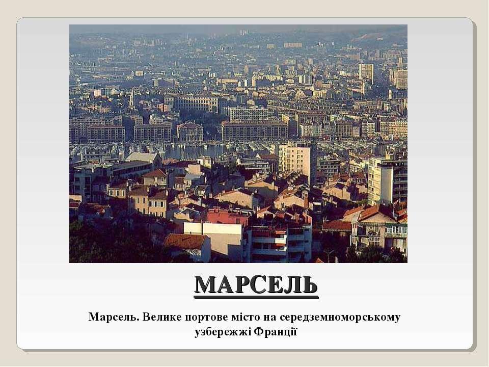 МАРСЕЛЬ Марсель. Велике портове місто на середземноморському узбережжі Франції