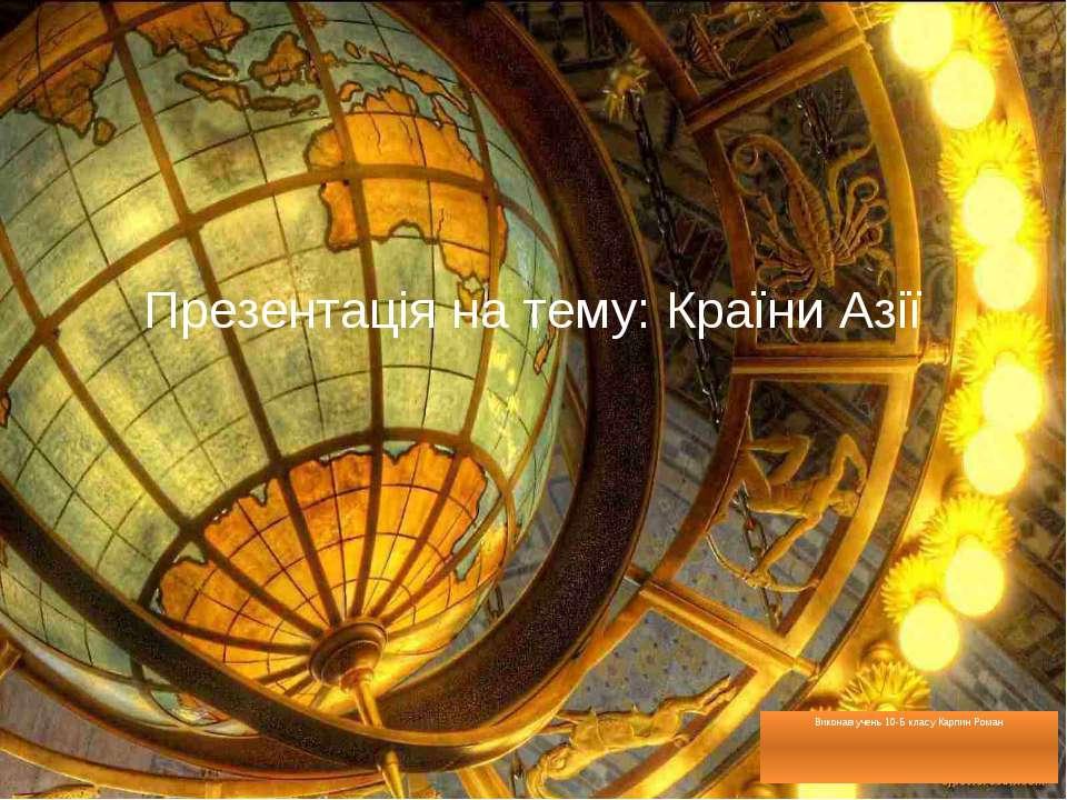Презентація на тему: Країни Азії Виконав учень 10-Б класу Карпин Роман