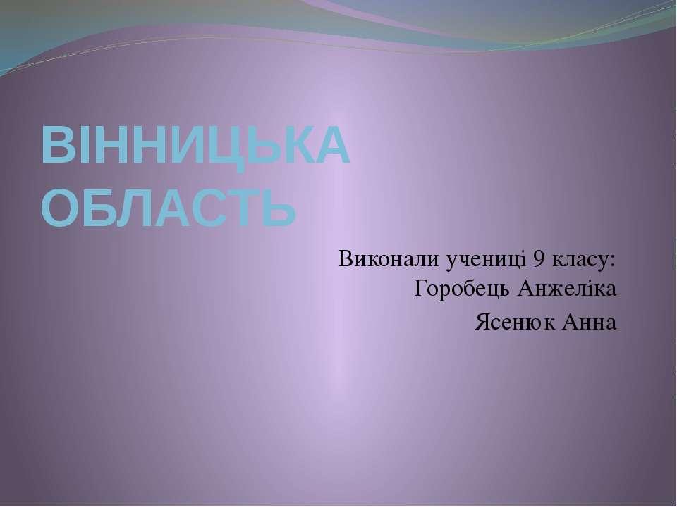 ВІННИЦЬКА ОБЛАСТЬ Виконали учениці 9 класу: Горобець Анжеліка Ясенюк Анна
