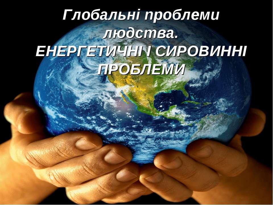 Глобальні проблеми людства. ЕНЕРГЕТИЧНІ І СИРОВИННІ ПРОБЛЕМИ