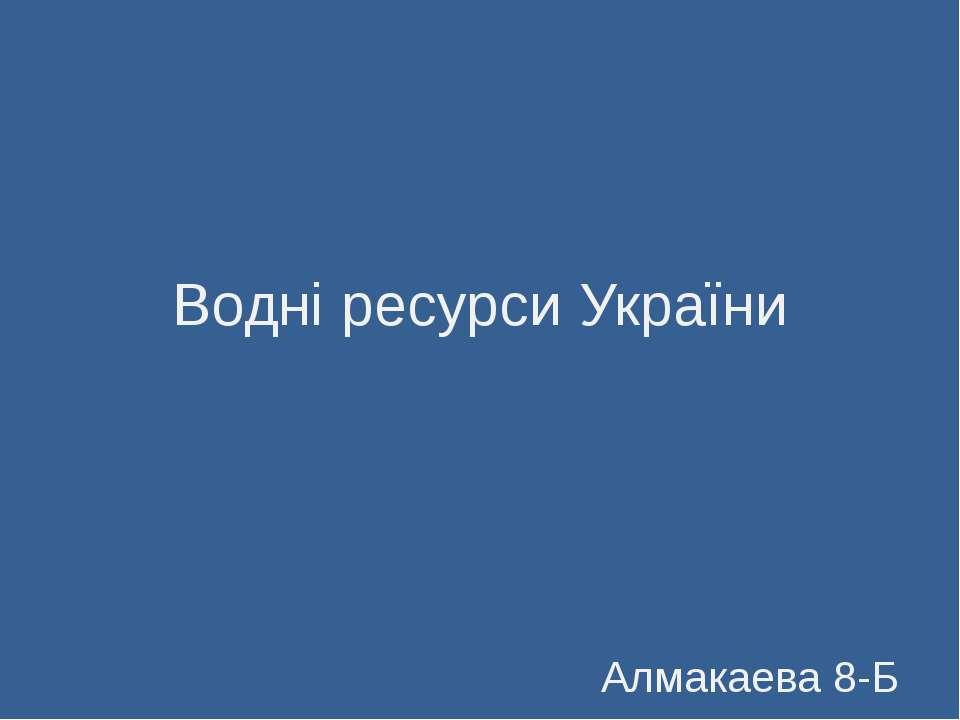 Водні ресурси України Алмакаева 8-Б