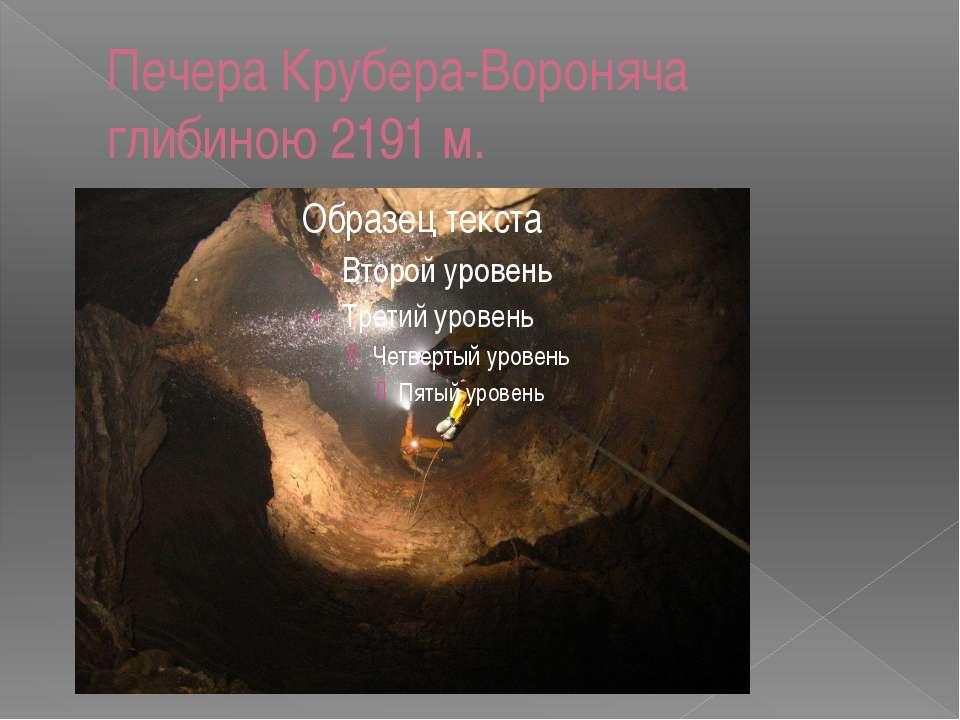 Печера Крубера-Вороняча глибиною 2191 м.