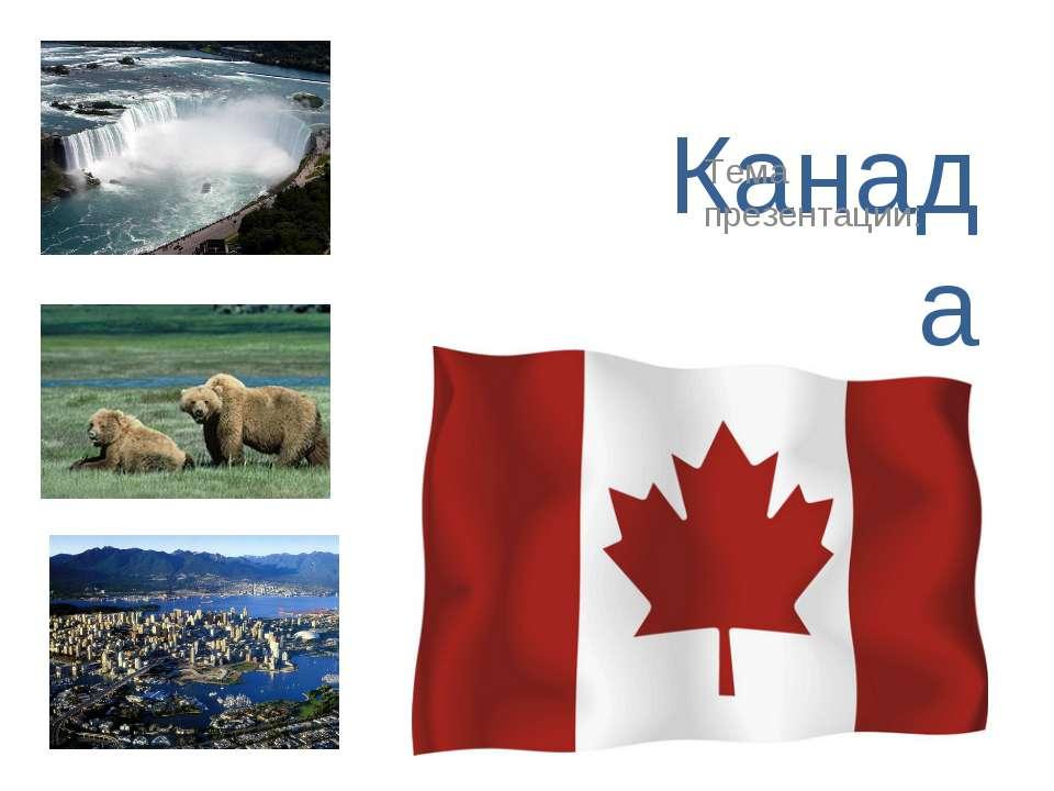 Канада Тема презентации:
