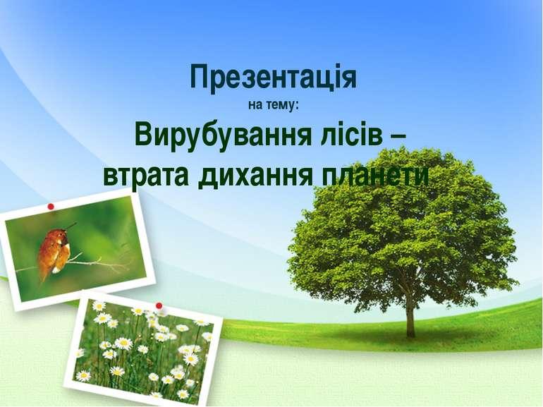 Презентація на тему: Вирубування лісів – втрата дихання планети