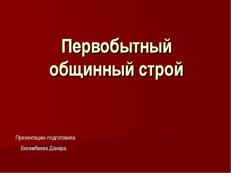 Первобытный общинный строй Презентацию подготовила Бисембаева Данара