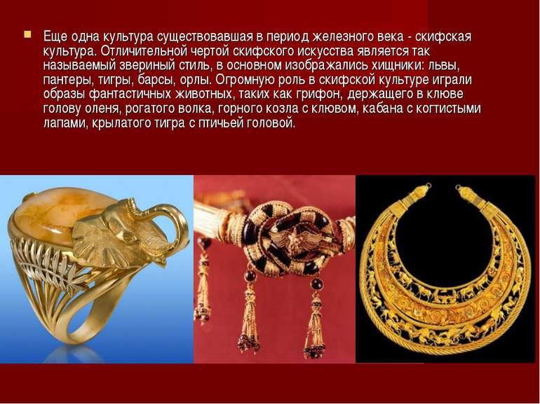 Еще одна культура существовавшая в период железного века - скифская культура....