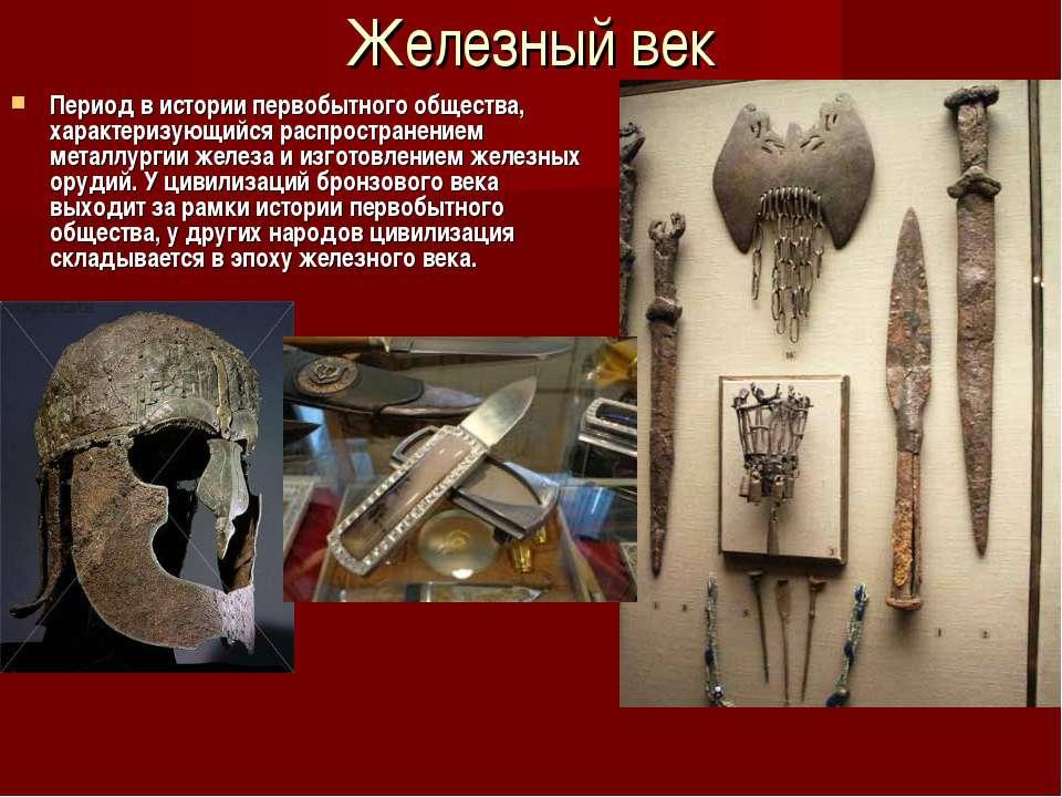 Железный век Период в истории первобытного общества, характеризующийся распро...
