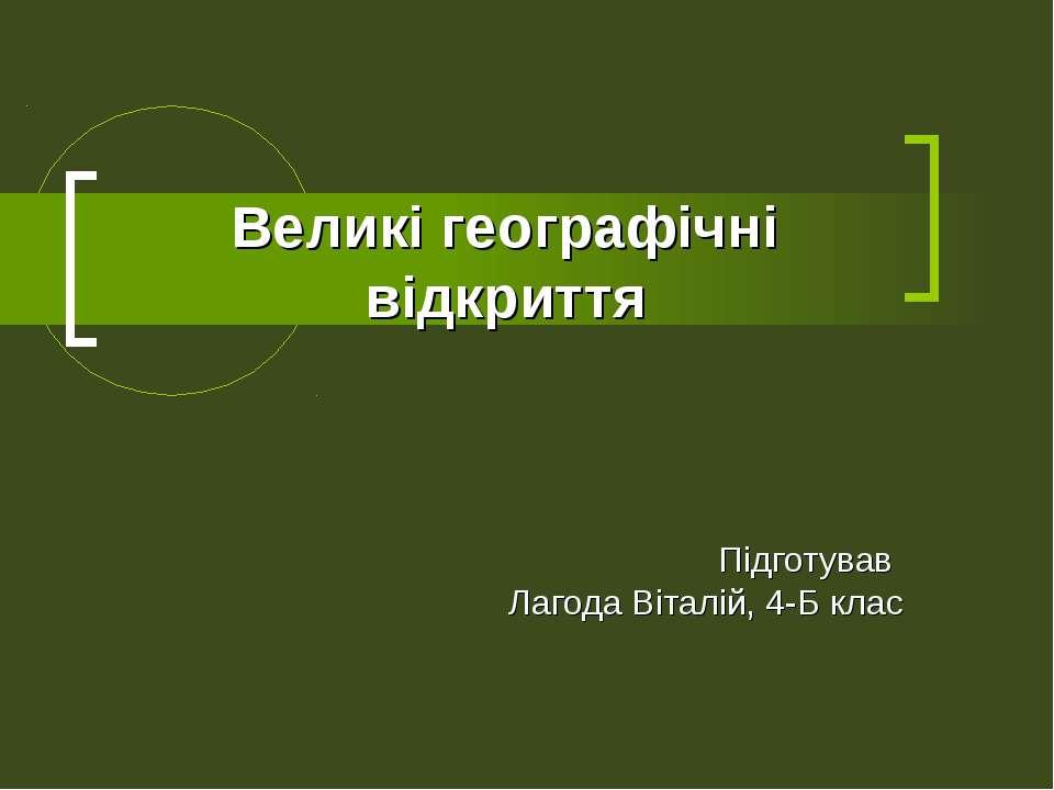 Великі географічні відкриття Підготував Лагода Віталій, 4-Б клас