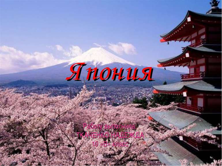 Япония Работу выполнила: ТКАЧЕНКО НАДЕЖДА 10 «В» класс