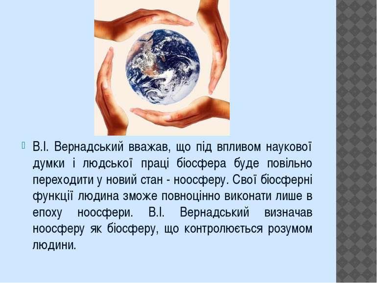 В.І. Вернадський вважав, що під впливом наукової думки і людської праці біосф...