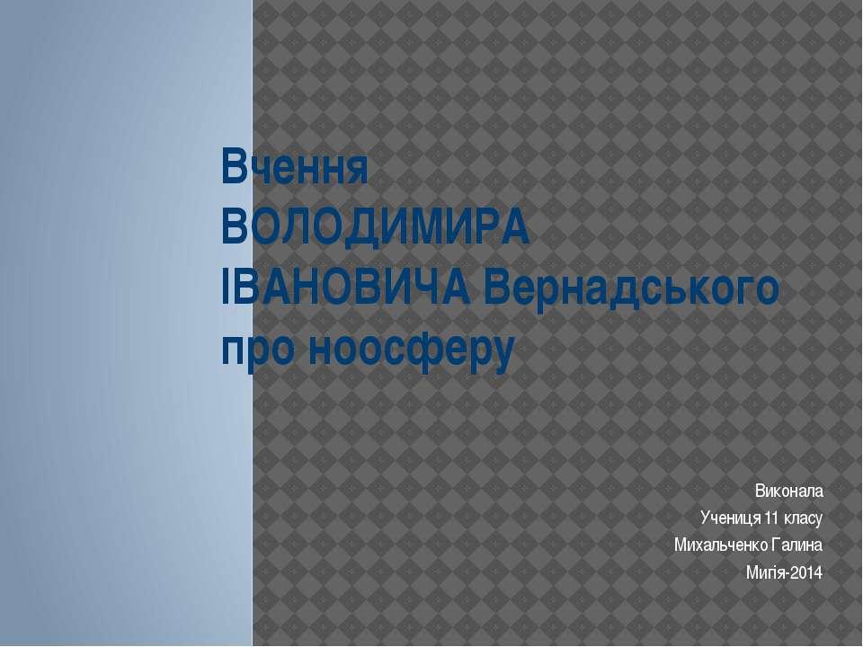 Вчення ВОЛОДИМИРА ІВАНОВИЧА Вернадського про ноосферу Виконала Учениця 11 кла...